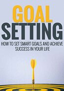 Goal Setting - How To Achieve Anything You Want, Quickly & Easily