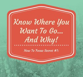 How To Focus Quote #1: Know Where You Want To Go - And Why