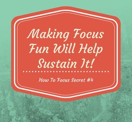 How To Focus Quote #4: Making focus fun will help sustain it