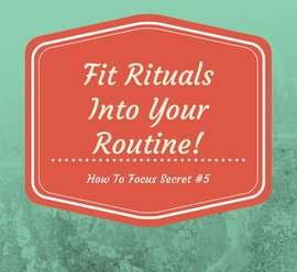 How To Focus Quote #5: Fit rituals into your routine